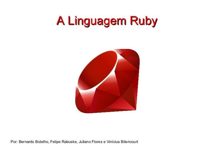 A Linguagem Ruby Por: Bernardo Botelho, Felipe Rabuske, Juliano Flores e Vinícius Bitencourt