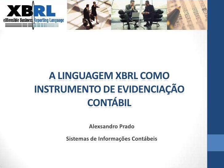 A LINGUAGEM XBRL COMO INSTRUMENTO DE EVIDENCIAÇÃO CONTÁBIL<br />Alexsandro Prado<br />Sistemas de Informações Contábeis<br />