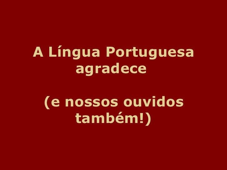A lingua portuguesaagradece.pps