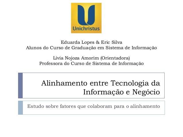 Alinhamento entre Tecnologia da Informação e Negócio Estudo sobre fatores que colaboram para o alinhamento Eduarda Lopes &...