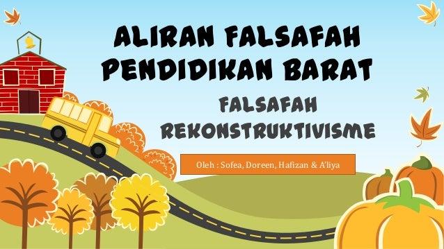 Aliran Falsafah Pendidikan Barat Falsafah Rekonstruktivisme Oleh : Sofea, Doreen, Hafizan & A'liya