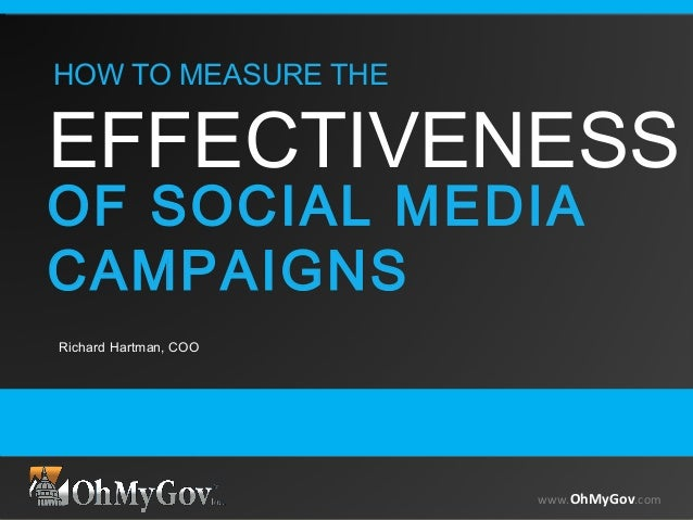 www.OhMyGov.com Richard Hartman, COO www.OhMyGov.com HOW TO MEASURE THE EFFECTIVENESS OF SOCIAL MEDIA CAMPAIGNS