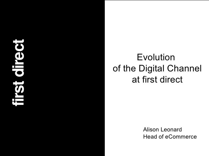 first direct Value first direct Evolution of the Digital Channel at first direct Alison Leonard Head of eCommerce