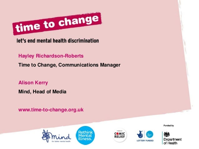 Hayley Richardson-Roberts Time to Change, Communications Manager  Alison Kerry  Mind, Head of Media  www.time-to-change.or...