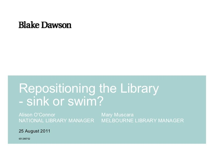 Repositioning the Library- sink or swim?Alison OConnor            Mary MuscaraNATIONAL LIBRARY MANAGER   MELBOURNE LIBRARY...