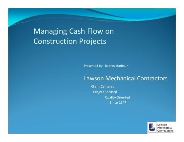 Managing Cash Flow on Construction Projects             Presented by:  Rodney Barbour             Lawson Mechanical Contra...