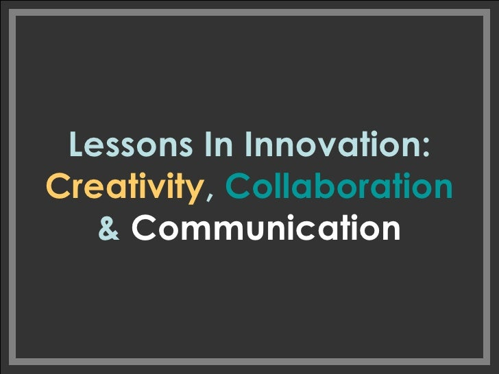 Lessons In Innovation:  Creativity ,  Collaboration  &  Communication