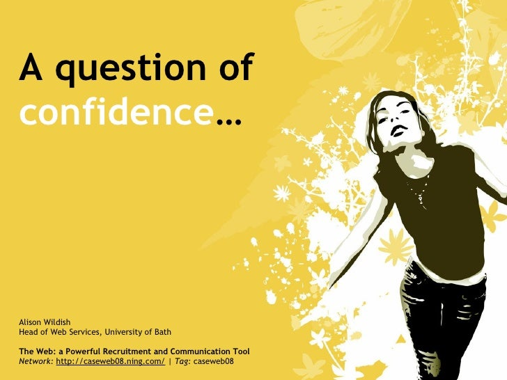 A question of confidence … Alison Wildish Head of Web Services, University of Bath The Web: a Powerful Recruitment and Com...