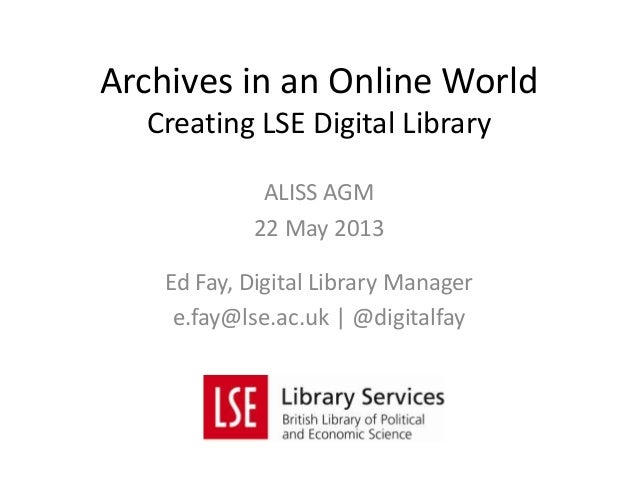 ALISS AGM22 May 2013Ed Fay, Digital Library Managere.fay@lse.ac.uk | @digitalfayArchives in an Online WorldCreating LSE Di...