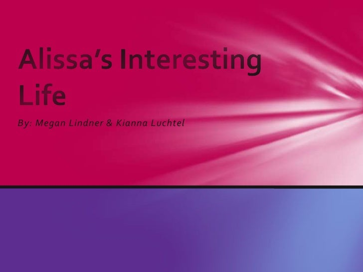 By: Megan Lindner & KiannaLuchtel<br />Alissa's Interesting Life<br />