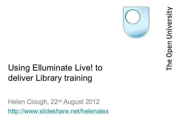 Using Elluminate Live! todeliver Library trainingHelen Clough, 22nd August 2012http://www.slideshare.net/helenalex