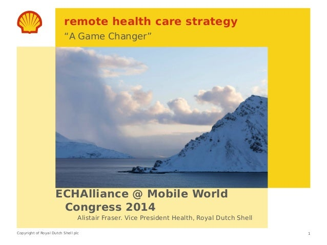 "Copyright of Royal Dutch Shell plc remote health care strategy ""A Game Changer"" ECHAlliance @ Mobile World Congress 2014 1..."
