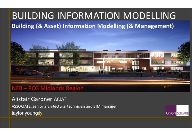 Alistair Gardner ACIAT ASSOCIATE, senior architectural technician and BIM manager taylor young|ty BUILDING INFORMATION MOD...