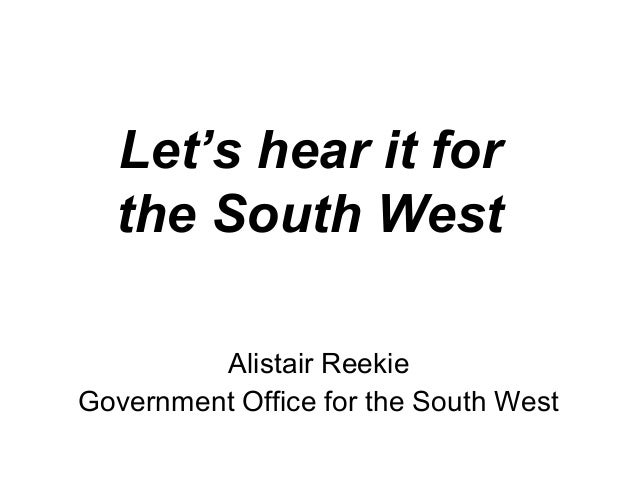 Let's hear it for the South West Alistair Reekie Government Office for the South West