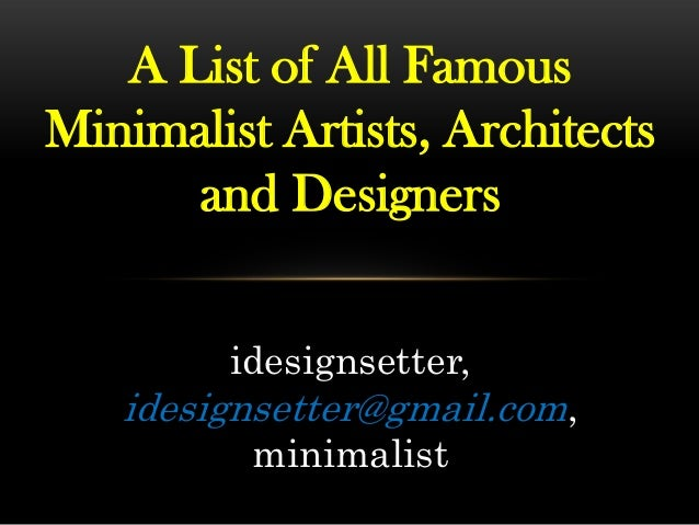 A List of All Famous Minimalist Artists, Architects and Designers idesignsetter, idesignsetter@gmail.com, minimalist