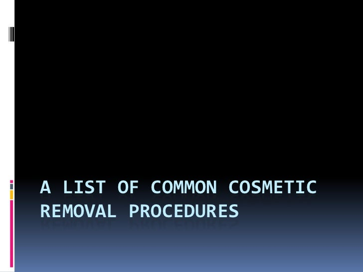 A LIST OF COMMON COSMETICREMOVAL PROCEDURES