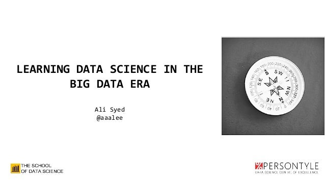 LEARNING DATA SCIENCE IN THE BIG DATA ERA Ali Syed @aaalee