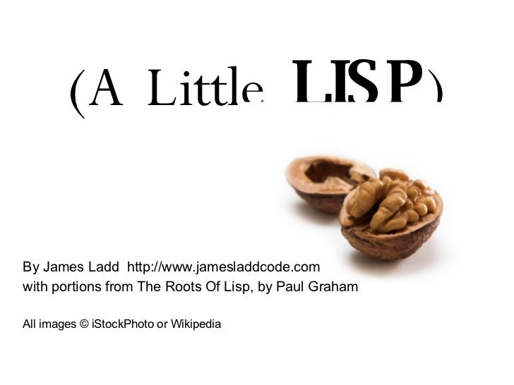(A Little  LISP ) By James Ladd  http://www.jamesladdcode.com with portions from The Roots Of Lisp, by Paul Graham All im...