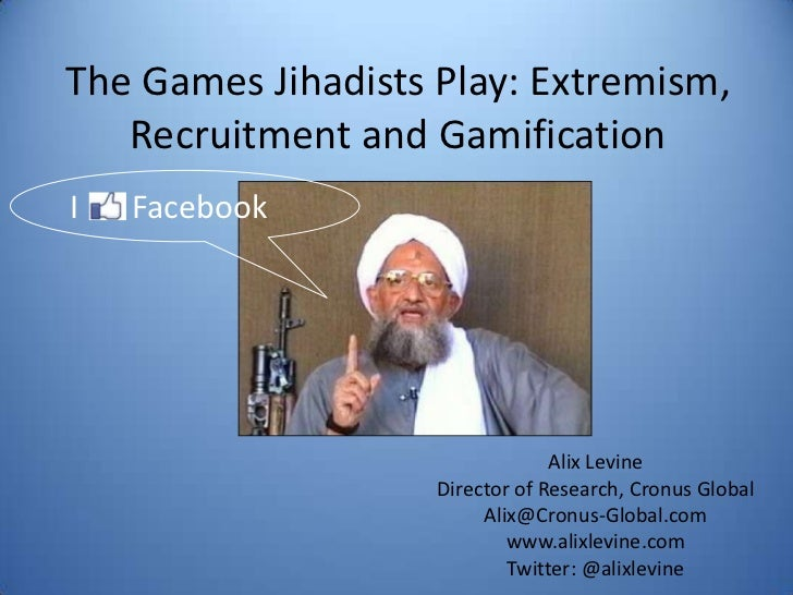The Games Jihadists Play: Extremism, Recruitment and Gamification<br />IFacebook<br />Alix Levine<br />Director of Researc...