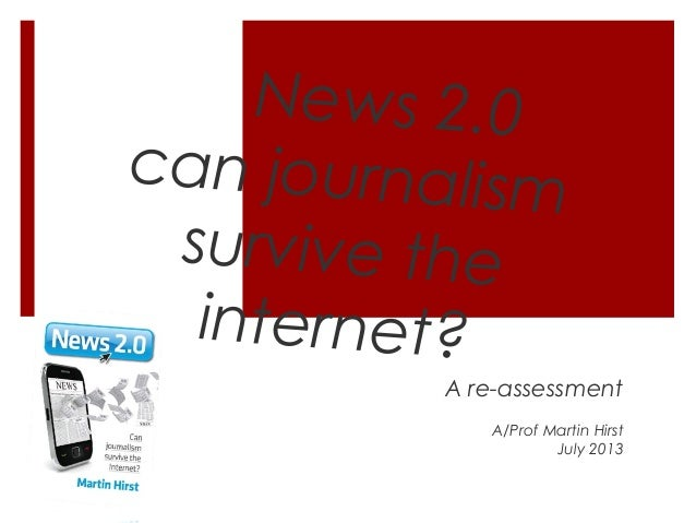 News 2.0 can journalism survive the internet? A re-assessment A/Prof Martin Hirst July 2013