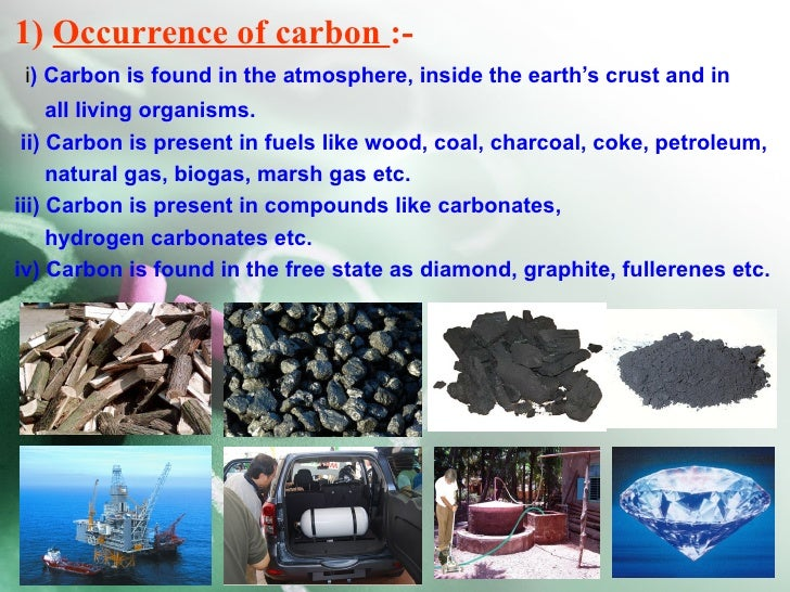 1) Occurrence of carbon :- i) Carbon is found in the atmosphere, inside the earth's crust and in     all living organisms....