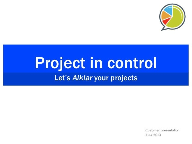 Project in control Let's Alklar your projects Customer presentation June 2013