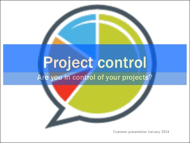 Project control Are you in control of your projects?  Customer presentation January 2014