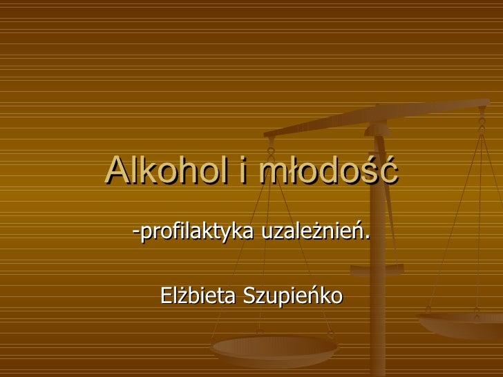 Alkohol i młodość -profilaktyka uzależnień. Elżbieta Szupieńko