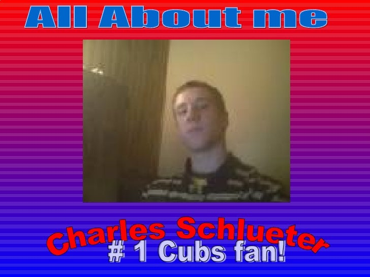 Charles Schlueter All About me # 1 Cubs fan!
