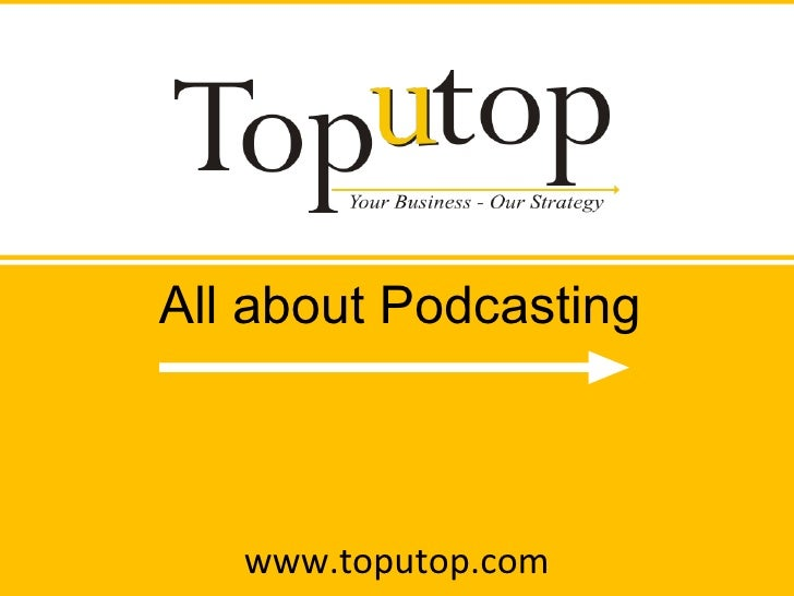 www.toputop.com All about Podcasting