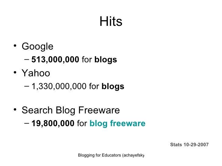 Hits <ul><li>Google </li></ul><ul><ul><li>513,000,000  for  blogs  </li></ul></ul><ul><li>Yahoo </li></ul><ul><ul><li>1,33...