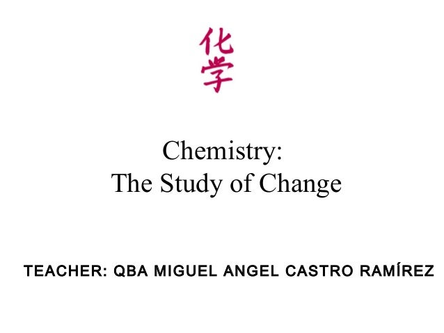 Chemistry:        The Study of ChangeTEACHER: QBA MIGUEL ANGEL CASTRO RAMÍREZ