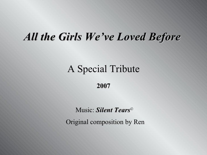 All the Girls We've Loved Before  A Special Tribute 2007 Music:  Silent Tears ©   Original composition by Ren