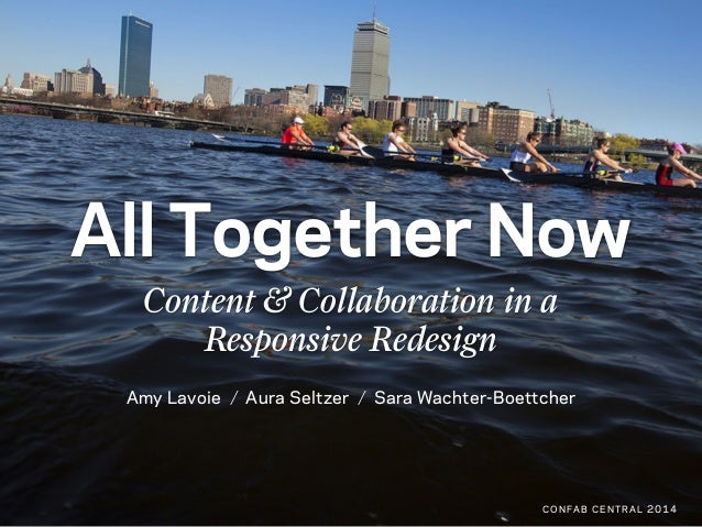 All Together Now Content & Collaboration in a Responsive Redesign Amy Lavoie Aura Seltzer Sara Wachter-Boettcher CONFAB CE...