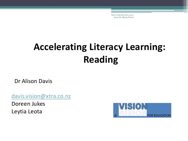 Accelerating Literacy Learning: Reading Dr Alison Davis davis.vision@xtra.co.nz Doreen Jukes Leytia Leota davis.vision@xtr...