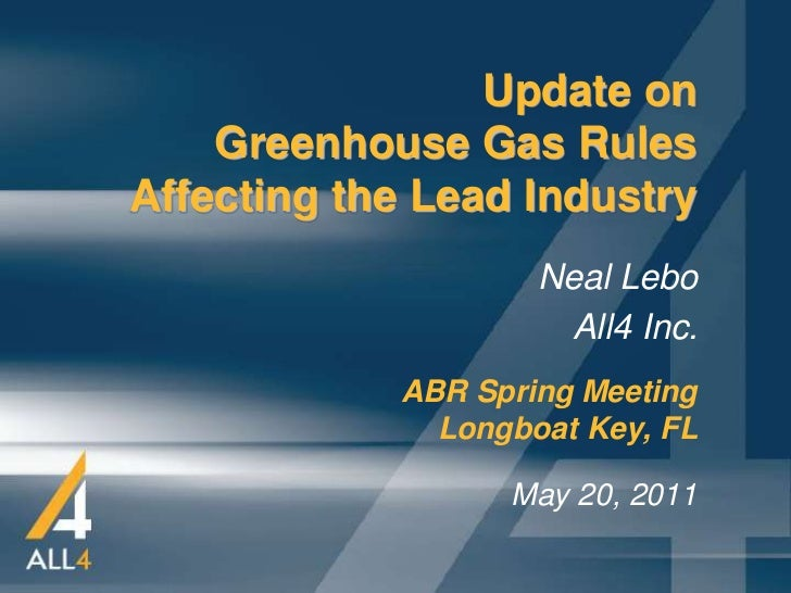 Update on    Greenhouse Gas RulesAffecting the Lead Industry                    Neal Lebo                     All4 Inc.   ...