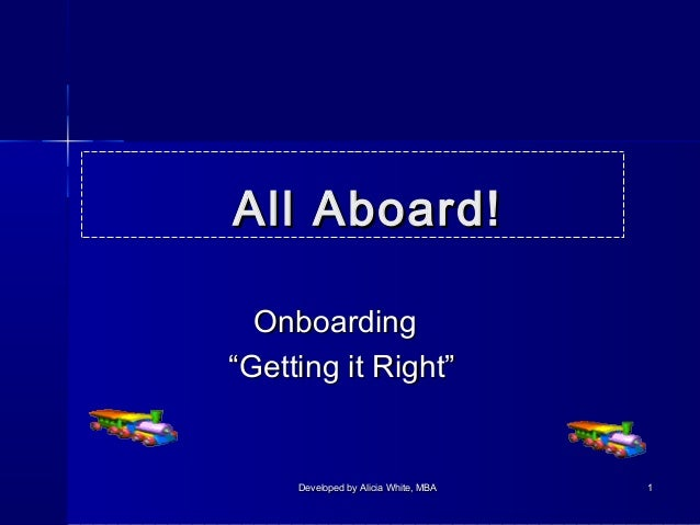 """All Aboard! Onboarding """"Getting it Right""""  Developed by Alicia White, MBA  1"""