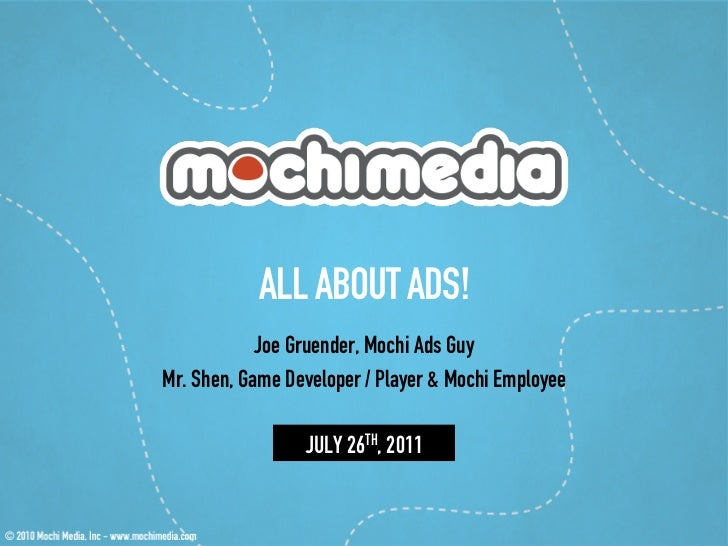 ALL ABOUT ADS!            Joe Gruender, Mochi Ads GuyMr. Shen, Game Developer / Player & Mochi Employee                 JU...