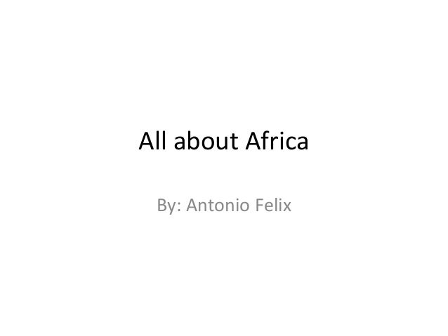 All about Africa By: Antonio Felix
