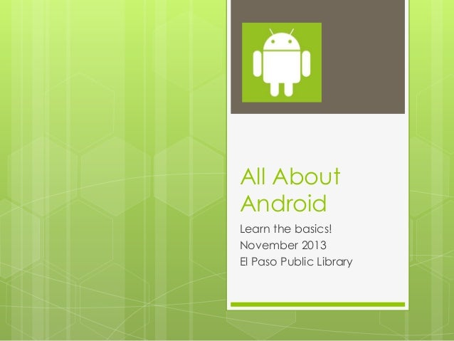 All About Android Learn the basics! November 2013 El Paso Public Library