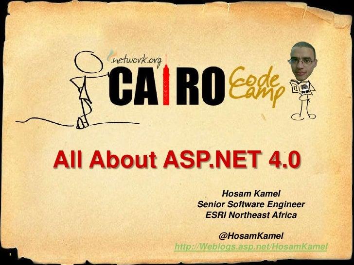 All About ASP.NET 4.0<br />HosamKamel<br />Senior Software Engineer<br />ESRI Northeast Africa<br />@HosamKamel<br />http:...