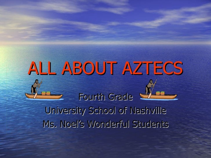 ALL ABOUT AZTECS Fourth Grade University School of Nashville Ms. Noel's Wonderful Students