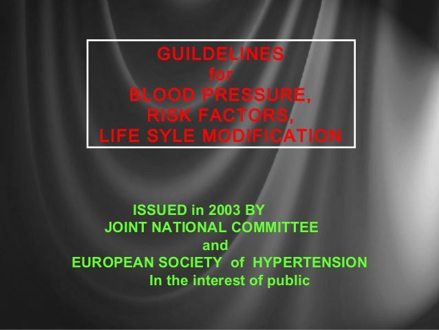 GUILDELINESforBLOOD PRESSURE,RISK FACTORS,LIFE SYLE MODIFICATIONISSUED in 2003 BYJOINT NATIONAL COMMITTEEandEUROPEAN SOCIE...