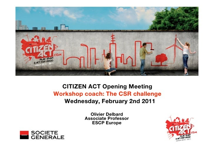CITIZEN ACT Opening MeetingWorkshop coach: The CSR challenge   Wednesday, February 2nd 2011           Olivier Delbard     ...