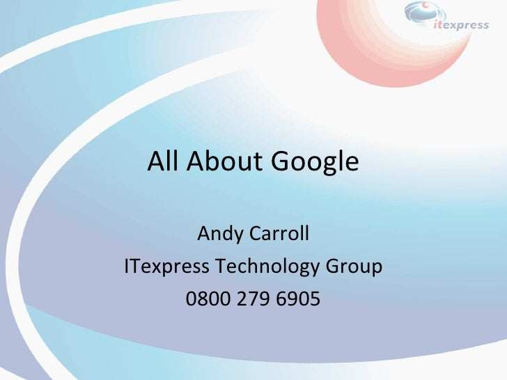 All About Google Andy Carroll ITexpress Technology Group 0800 279 6905