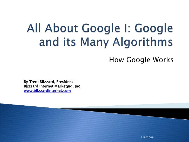 5/6/2009<br />All About Google I: Google and its Many Algorithms<br />How Google Works<br />By Trent Blizzard, PresidentBl...
