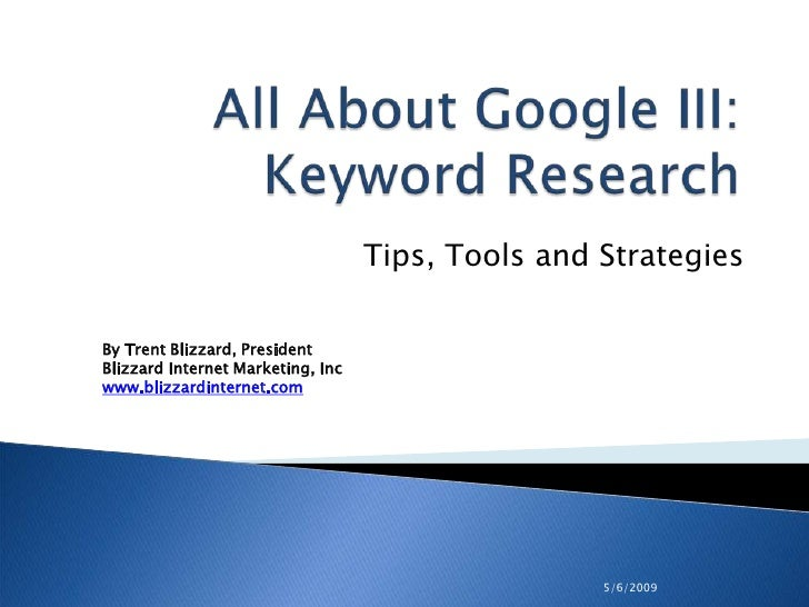 5/6/2009<br />All About Google III: Keyword Research<br />Tips, Tools and Strategies <br />By Trent Blizzard, PresidentBli...