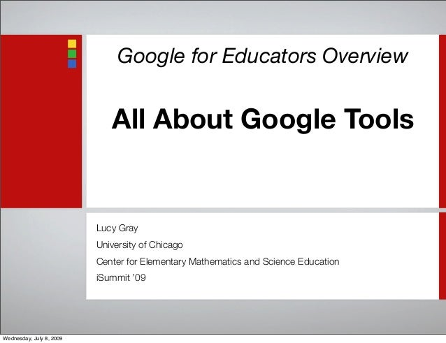 Google for Educators Overview All About Google Tools Lucy Gray University of Chicago Center for Elementary Mathematics and...