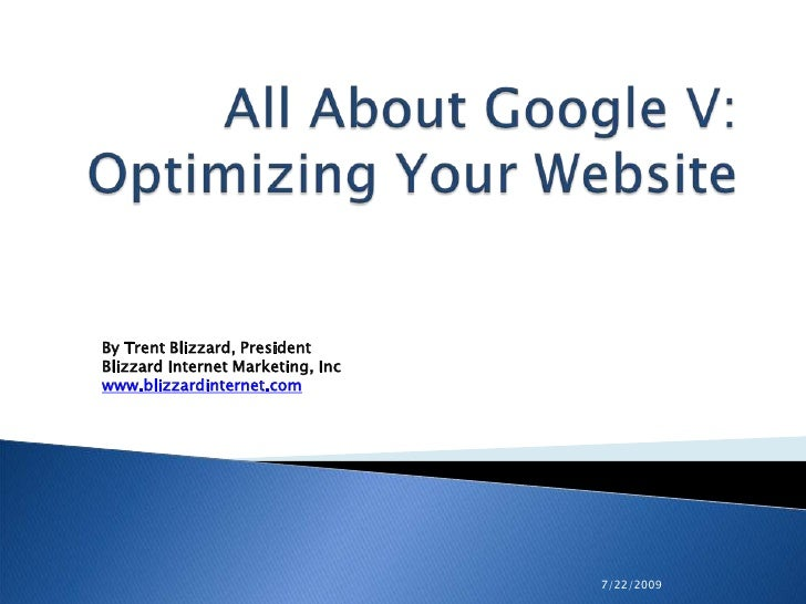 7/22/2009<br />All About Google V: Optimizing Your Website <br />By Trent Blizzard, PresidentBlizzard Internet Marketing, ...