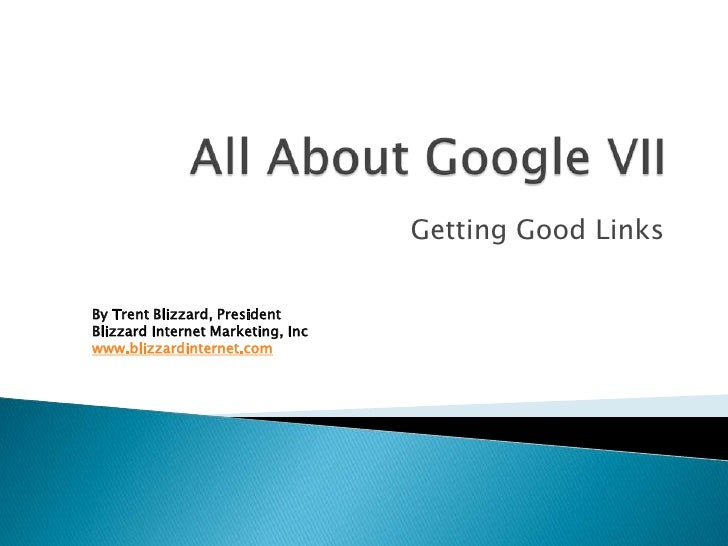 All About Google VII<br />Getting Good Links<br />By Trent Blizzard, PresidentBlizzard Internet Marketing, Inc<br />www.bl...
